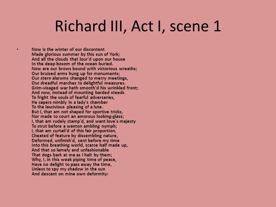 Richard III, Act I, scene 1 Now is the winter of our discontent Made glorious summer by this sun of York; And all the clouds that lour d upon our house In the deep bosom of the ocean buried.