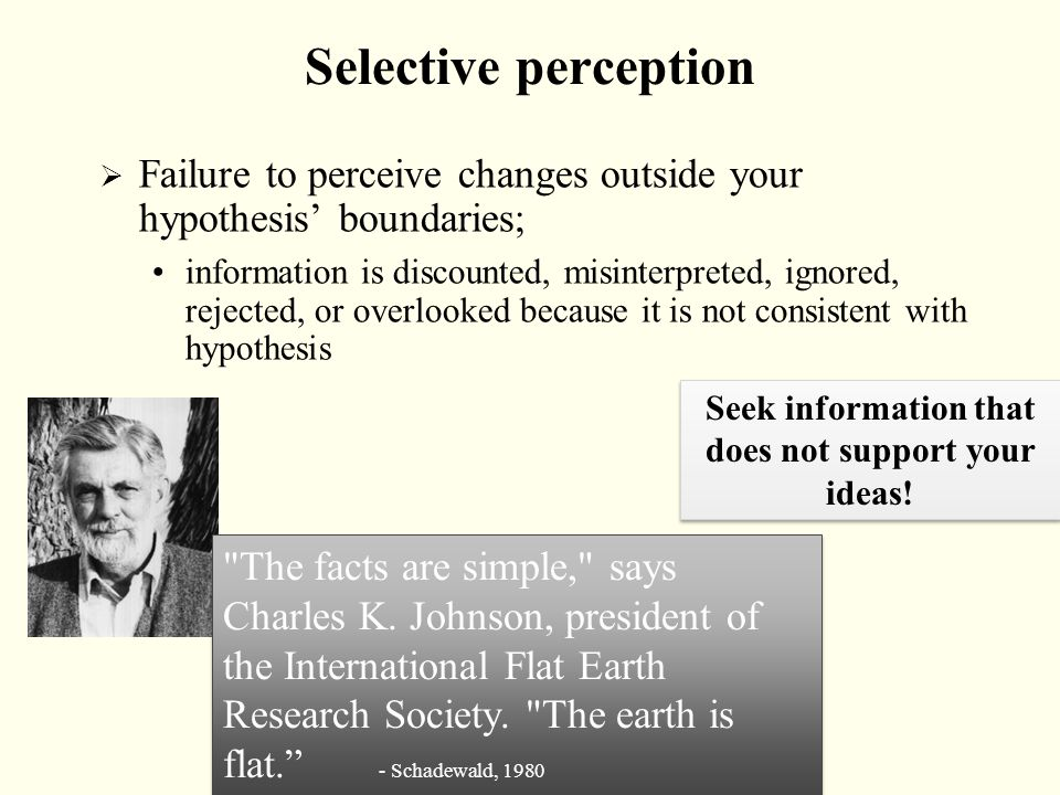 Selective perception  Failure to perceive changes outside your hypothesis' boundaries; information is discounted, misinterpreted, ignored, rejected,