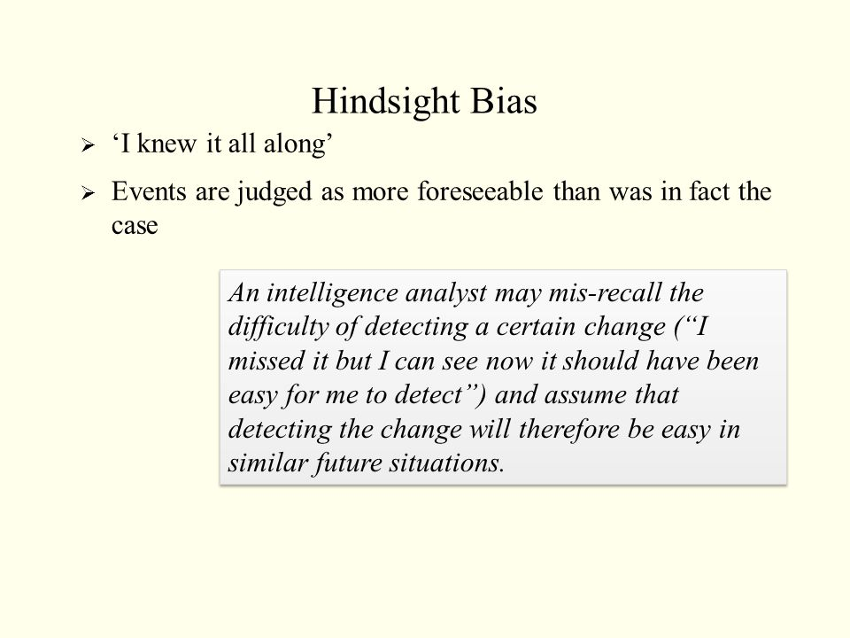 Hindsight Bias  'I knew it all along'  Events are judged as more foreseeable than was in fact the case An intelligence analyst may mis-recall the di