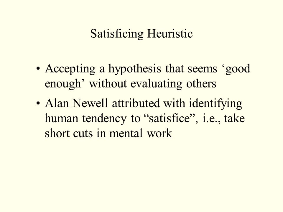 Satisficing Heuristic Accepting a hypothesis that seems 'good enough' without evaluating others Alan Newell attributed with identifying human tendency