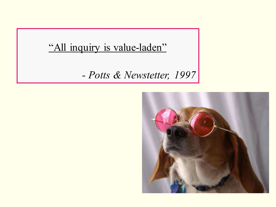 """All inquiry is value-laden"" - Potts & Newstetter, 1997"