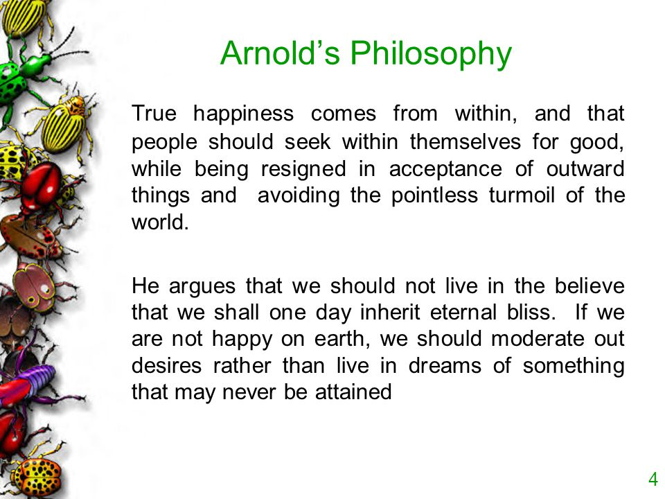 Arnold's Philosophy True happiness comes from within, and that people should seek within themselves for good, while being resigned in acceptance of ou