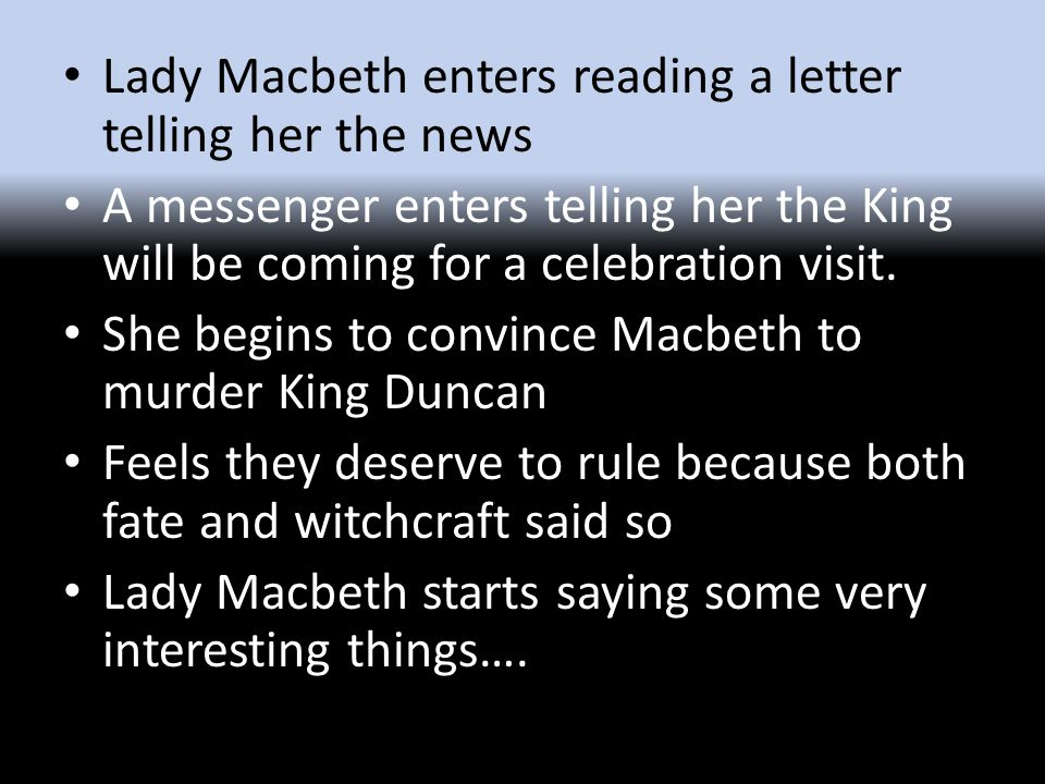 Lady Macbeth enters reading a letter telling her the news A messenger enters telling her the King will be coming for a celebration visit.