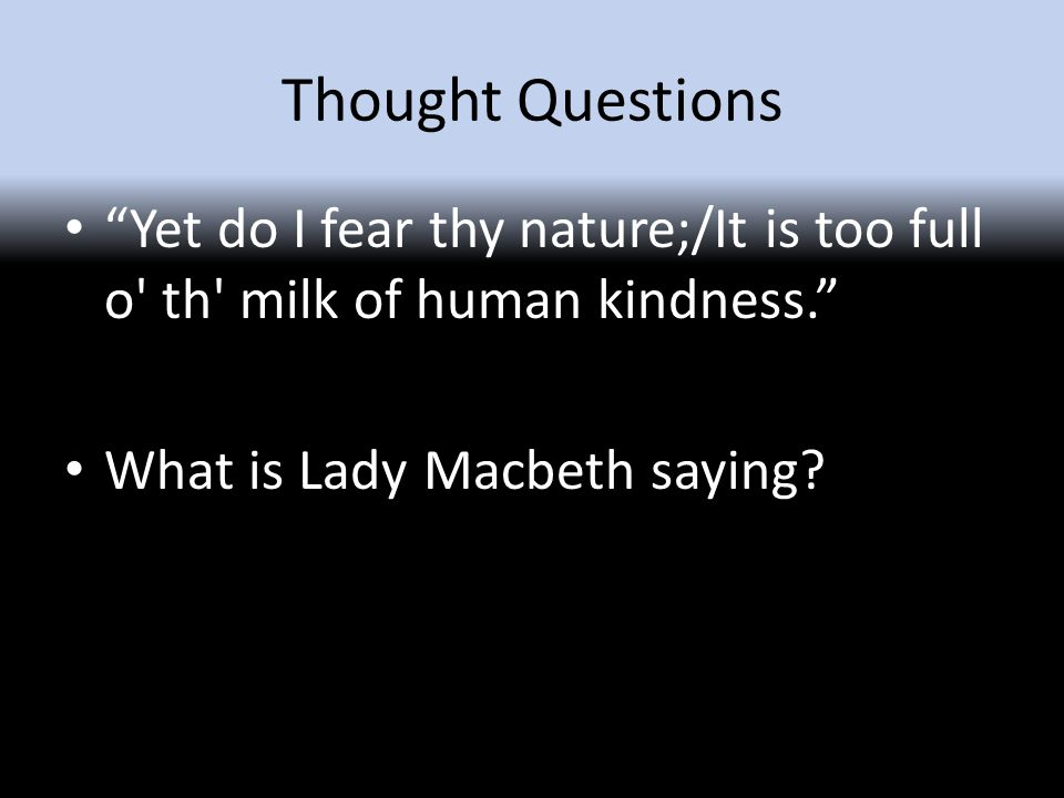 Thought Questions Yet do I fear thy nature;/It is too full o th milk of human kindness. What is Lady Macbeth saying?