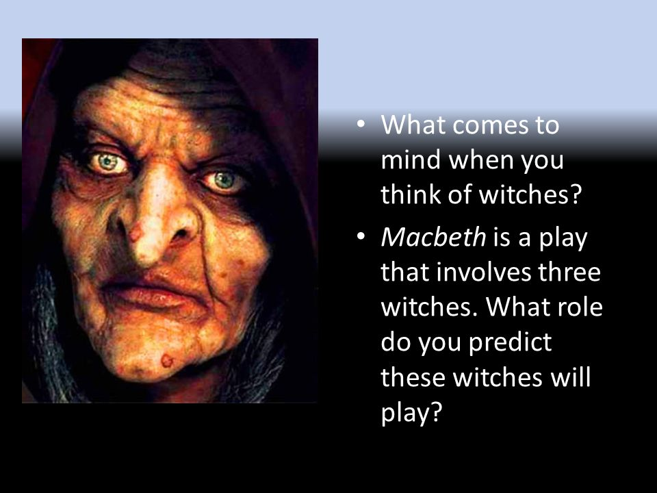 What comes to mind when you think of witches. Macbeth is a play that involves three witches.