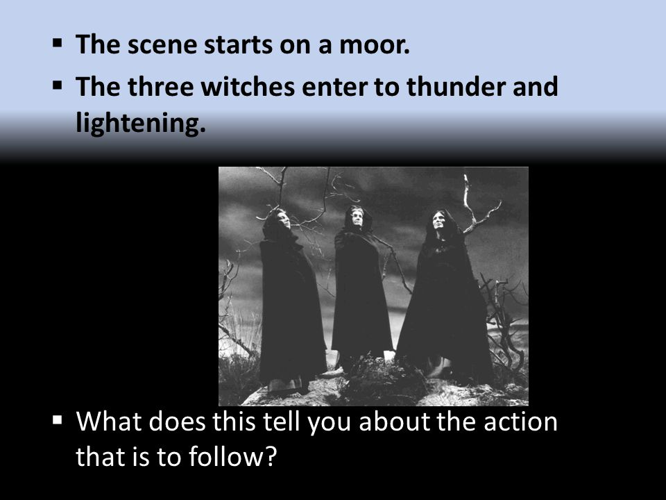  The scene starts on a moor.  The three witches enter to thunder and lightening.