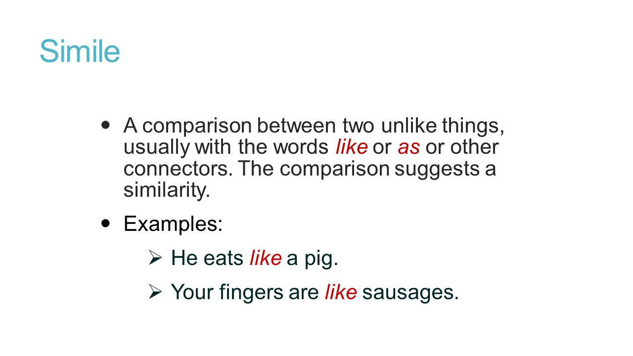 Simile A comparison between two unlike things, usually with the words like or as or other connectors.
