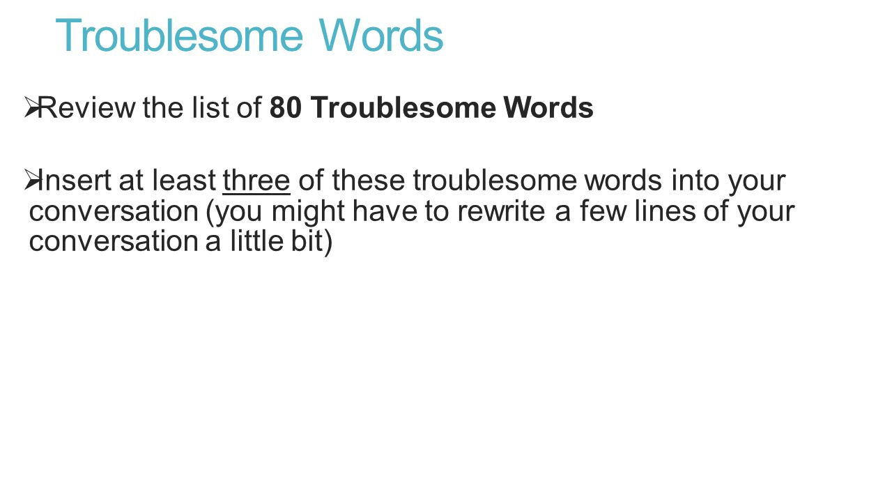 Troublesome Words  Review the list of 80 Troublesome Words  Insert at least three of these troublesome words into your conversation (you might have to rewrite a few lines of your conversation a little bit)