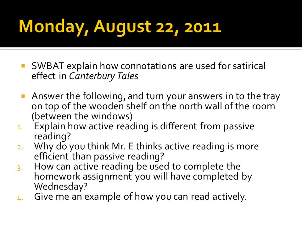  SWBAT explain how connotations are used for satirical effect in Canterbury Tales  Answer the following, and turn your answers in to the tray on top of the wooden shelf on the north wall of the room (between the windows) 1.