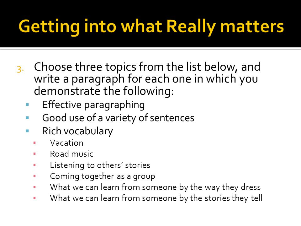 3. Choose three topics from the list below, and write a paragraph for each one in which you demonstrate the following:  Effective paragraphing  Good