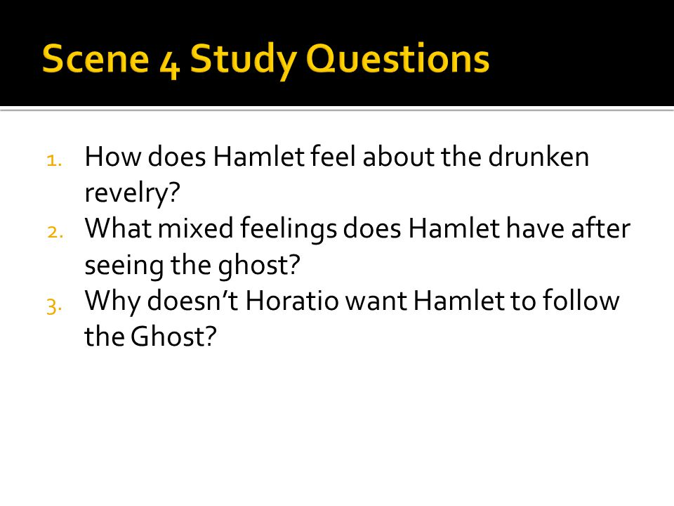 1. How does Hamlet feel about the drunken revelry? 2. What mixed feelings does Hamlet have after seeing the ghost? 3. Why doesn't Horatio want Hamlet