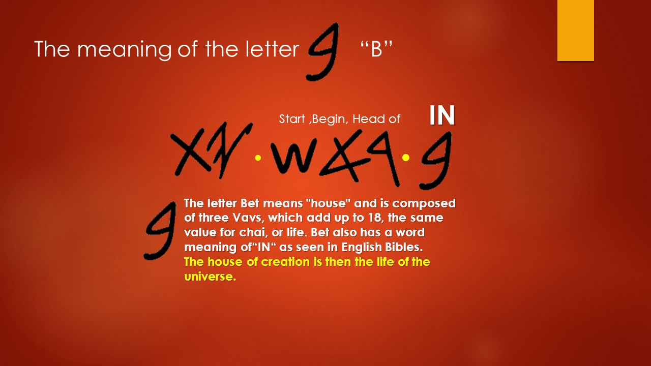∙ ∙ IN Start,Begin, Head of The meaning of the letter B The letter Bet means house and is composed of three Vavs, which add up to 18, the same value for chai, or lifeBet also has a word meaning of IN as seen in English Bibles.