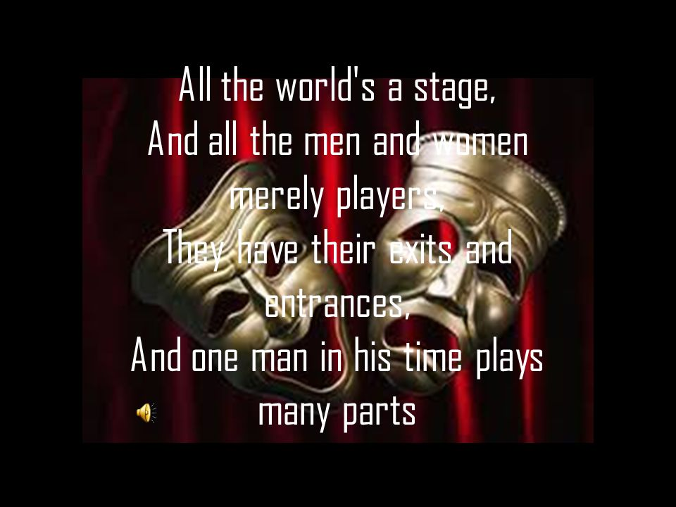 All the world's a stage, And all the men and women merely players, They have their exits and entrances, And one man in his time plays many parts