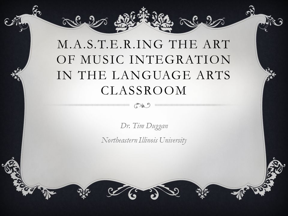 M.A.S.T.E.R.ING THE ART OF MUSIC INTEGRATION IN THE LANGUAGE ARTS CLASSROOM Dr.