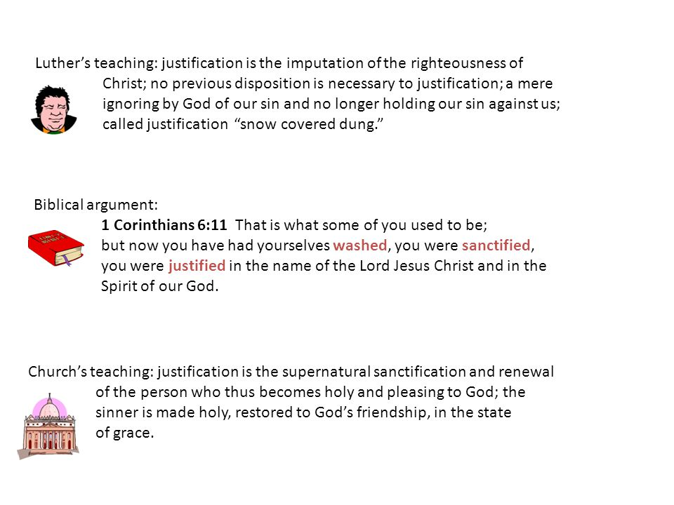 Luther's teaching: justification is the imputation of the righteousness of Christ; no previous disposition is necessary to justification; a mere ignoring by God of our sin and no longer holding our sin against us; called justification snow covered dung. Biblical argument: 1 Corinthians 6:11 That is what some of you used to be; but now you have had yourselves washed, you were sanctified, you were justified in the name of the Lord Jesus Christ and in the Spirit of our God.
