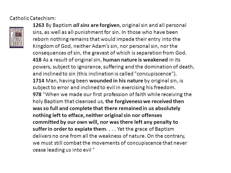Catholic Catechism: 1263 By Baptism all sins are forgiven, original sin and all personal sins, as well as all punishment for sin.
