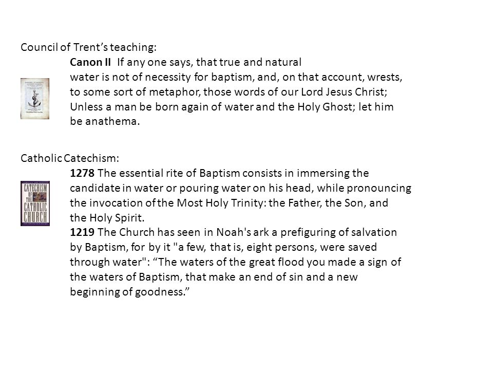 Catholic Catechism: 1278 The essential rite of Baptism consists in immersing the candidate in water or pouring water on his head, while pronouncing the invocation of the Most Holy Trinity: the Father, the Son, and the Holy Spirit.