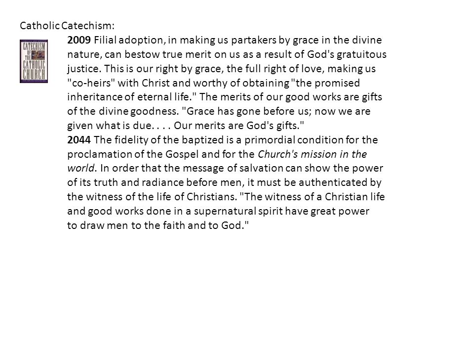Catholic Catechism: 2009 Filial adoption, in making us partakers by grace in the divine nature, can bestow true merit on us as a result of God s gratuitous justice.