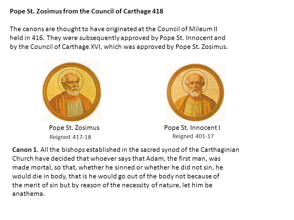 Pope St. Zosimus from the Council of Carthage 418 The canons are thought to have originated at the Council of Mileum II held in 416. They were subsequ