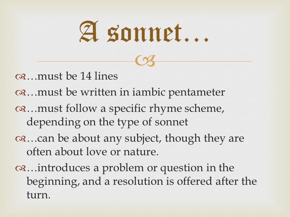   …must be 14 lines  …must be written in iambic pentameter  …must follow a specific rhyme scheme, depending on the type of sonnet  …can be about any subject, though they are often about love or nature.