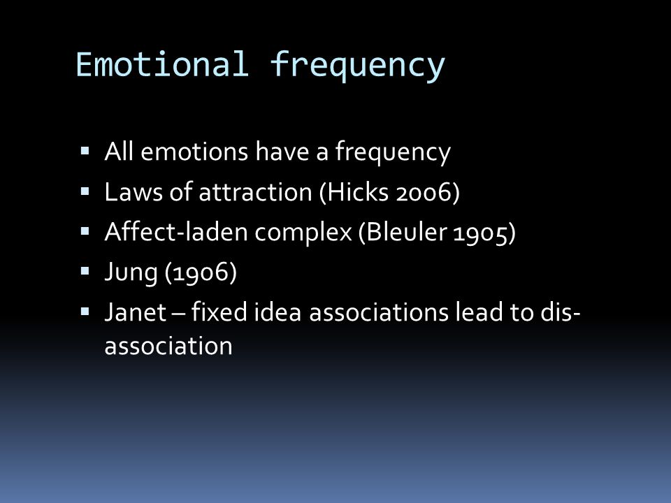 Emotional frequency  All emotions have a frequency  Laws of attraction (Hicks 2006)  Affect-laden complex (Bleuler 1905)  Jung (1906)  Janet – fi
