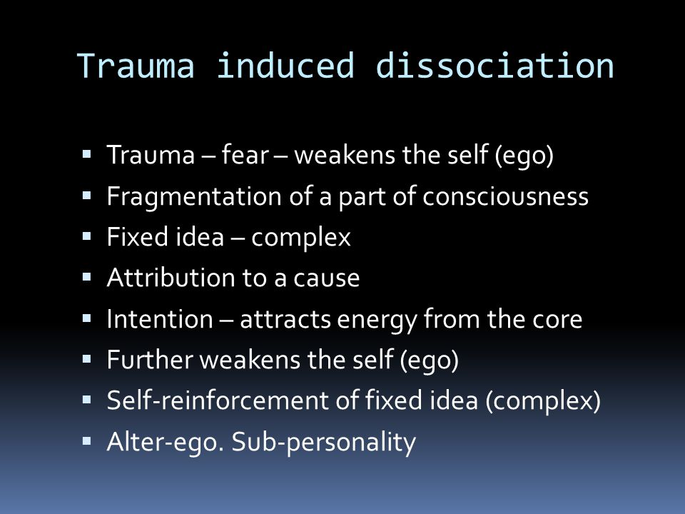 Trauma induced dissociation  Trauma – fear – weakens the self (ego)  Fragmentation of a part of consciousness  Fixed idea – complex  Attribution t