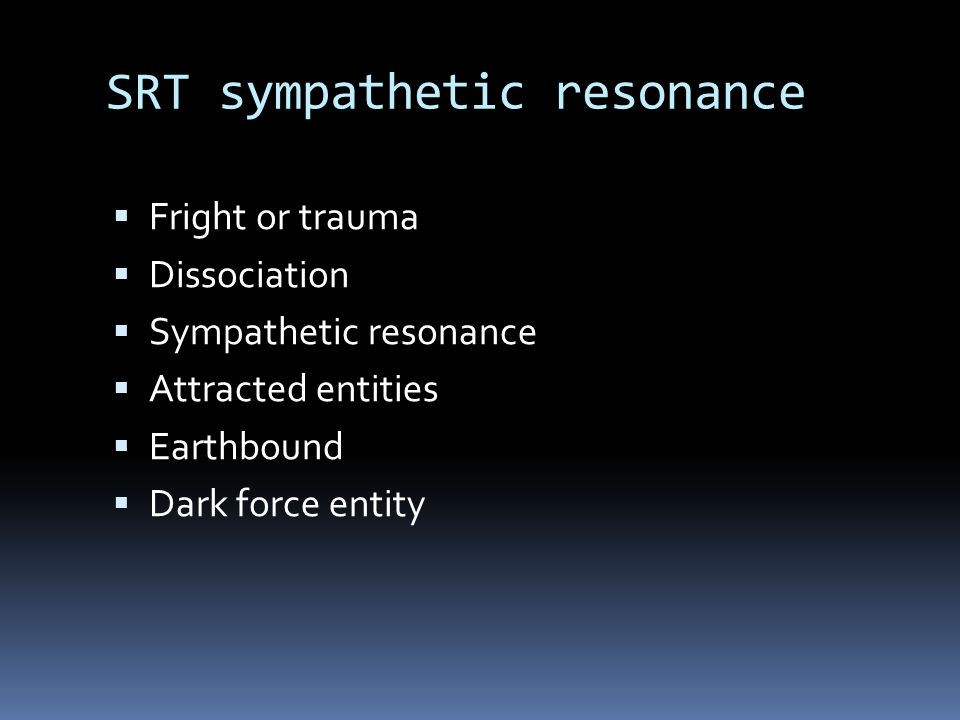 SRT sympathetic resonance  Fright or trauma  Dissociation  Sympathetic resonance  Attracted entities  Earthbound  Dark force entity