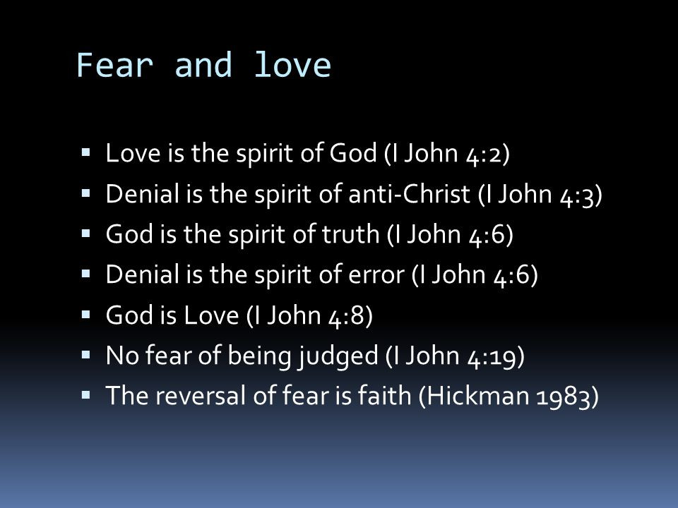 Fear and love  Love is the spirit of God (I John 4:2)  Denial is the spirit of anti-Christ (I John 4:3)  God is the spirit of truth (I John 4:6) 