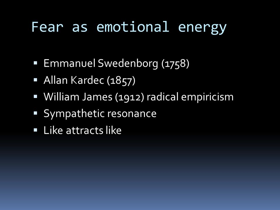 Fear as emotional energy  Emmanuel Swedenborg (1758)  Allan Kardec (1857)  William James (1912) radical empiricism  Sympathetic resonance  Like a