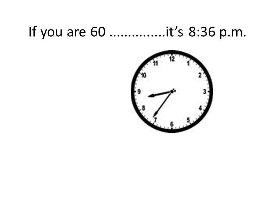 If you are 60...............it's 8:36 p.m.