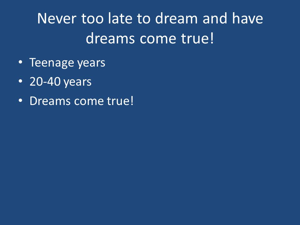 Never too late to dream and have dreams come true! Teenage years 20-40 years Dreams come true!