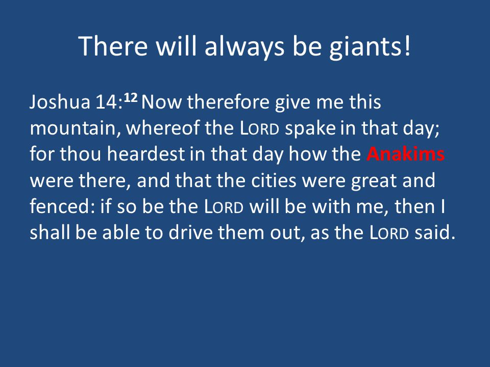 There will always be giants! Joshua 14: 12 Now therefore give me this mountain, whereof the L ORD spake in that day; for thou heardest in that day how