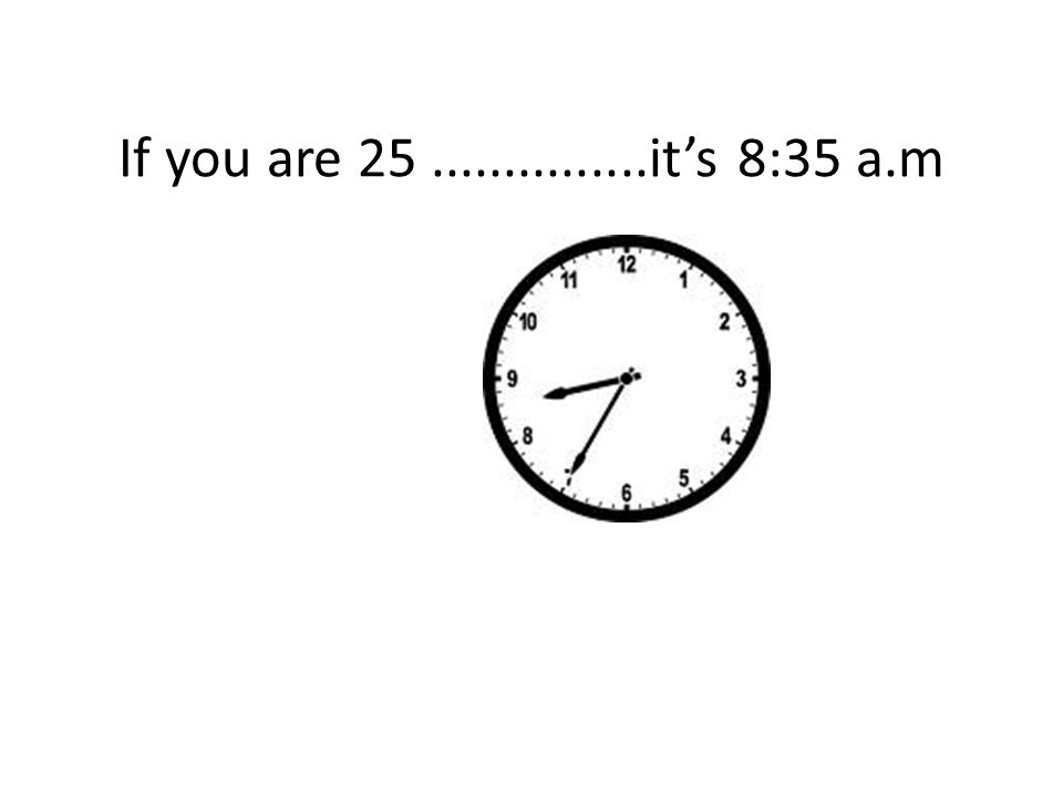If you are 25...............it's 8:35 a.m