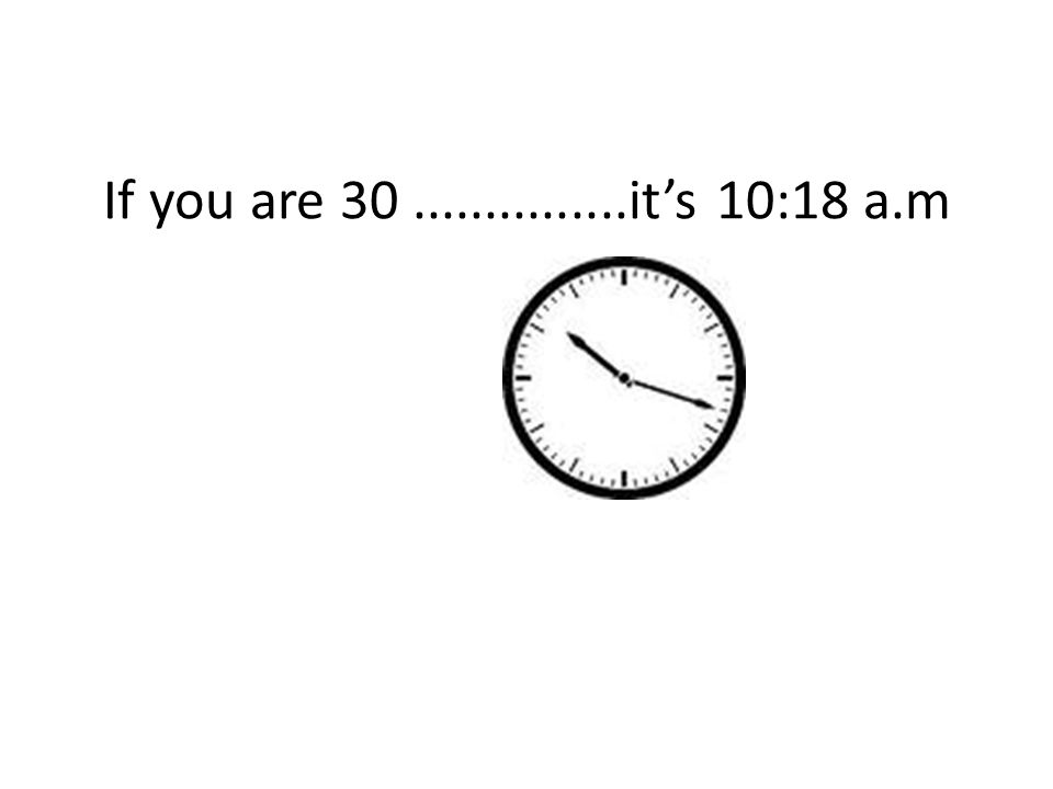 If you are 30...............it's 10:18 a.m