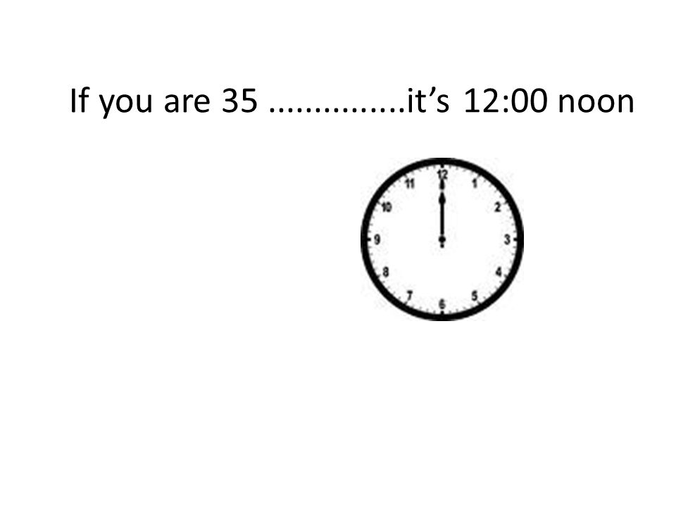 If you are 35...............it's 12:00 noon
