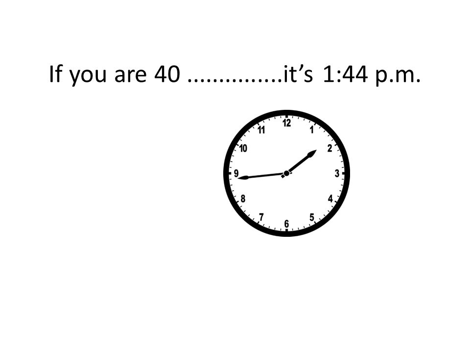If you are 40...............it's 1:44 p.m.
