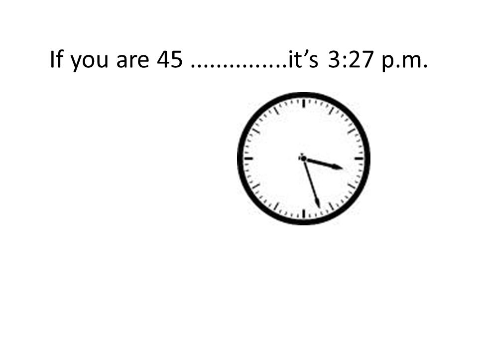 If you are 45...............it's 3:27 p.m.