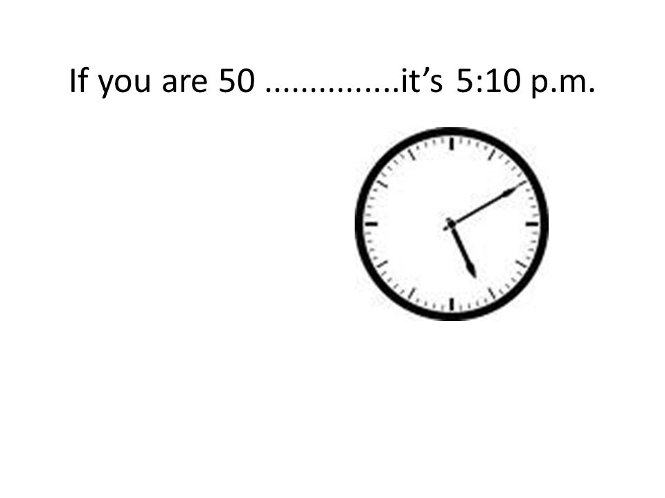 If you are 50...............it's 5:10 p.m.