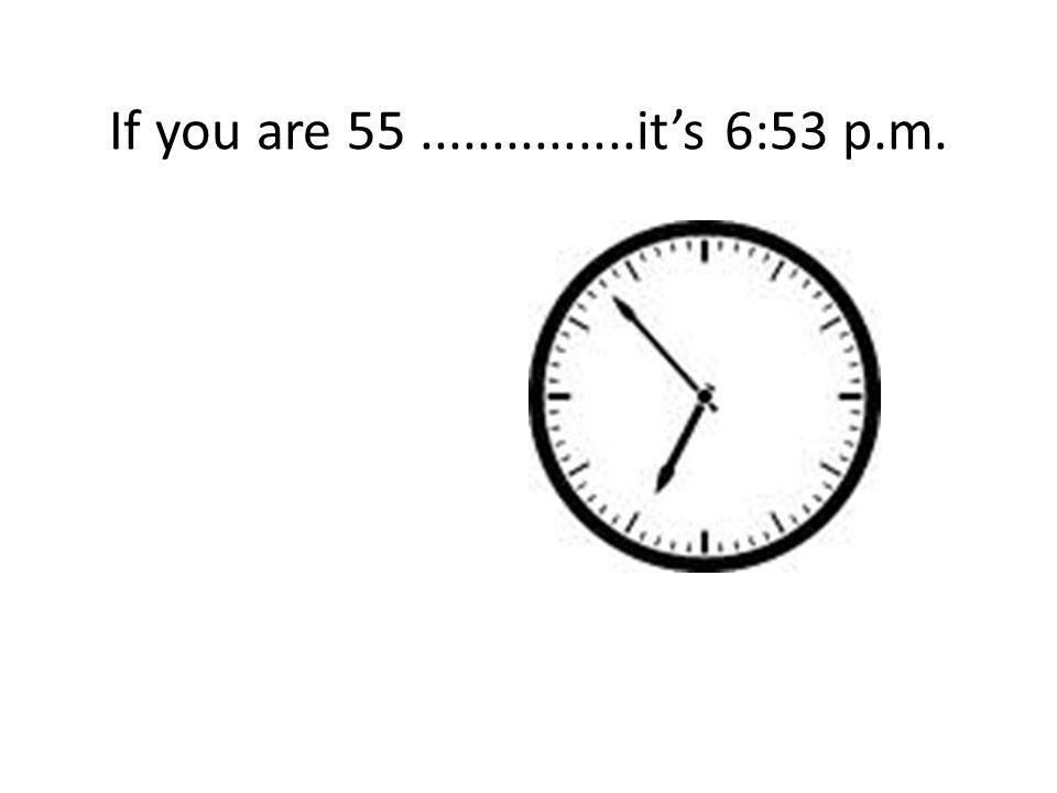 If you are 55...............it's 6:53 p.m.