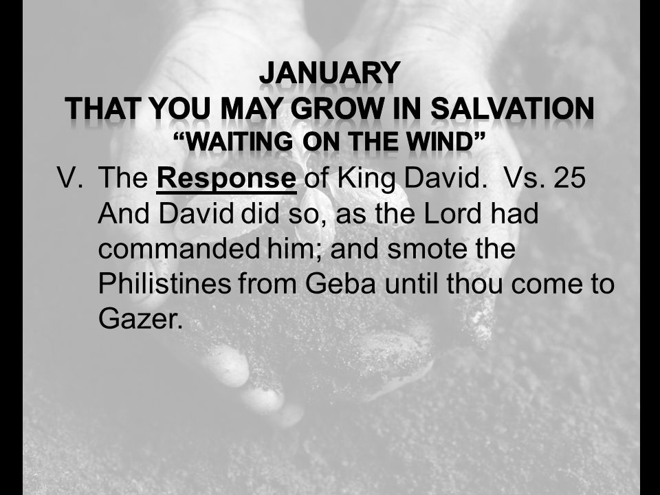 V.The Response of King David. Vs. 25 And David did so, as the Lord had commanded him; and smote the Philistines from Geba until thou come to Gazer.