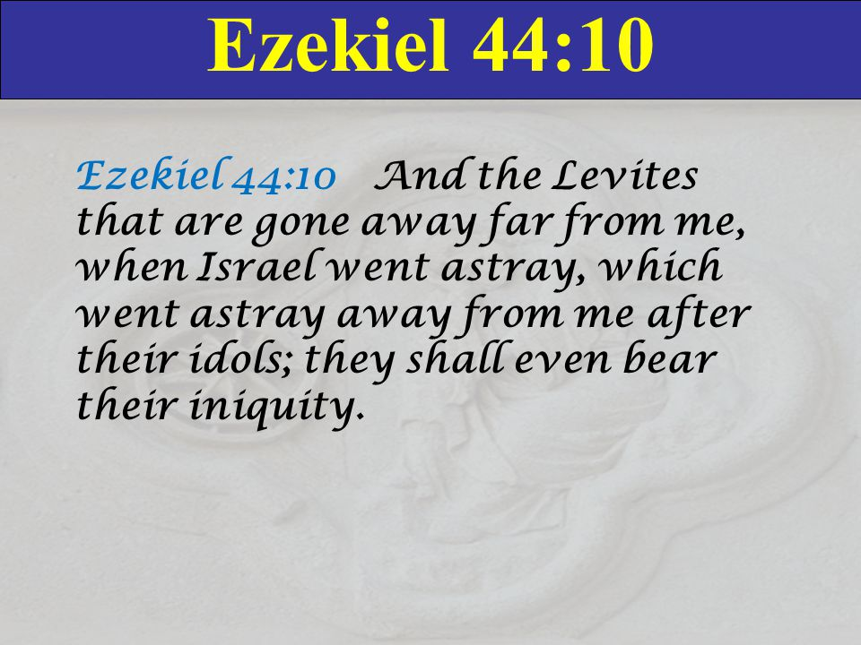 Ezekiel 44:10 Ezekiel 44:10 And the Levites that are gone away far from me, when Israel went astray, which went astray away from me after their idols; they shall even bear their iniquity.