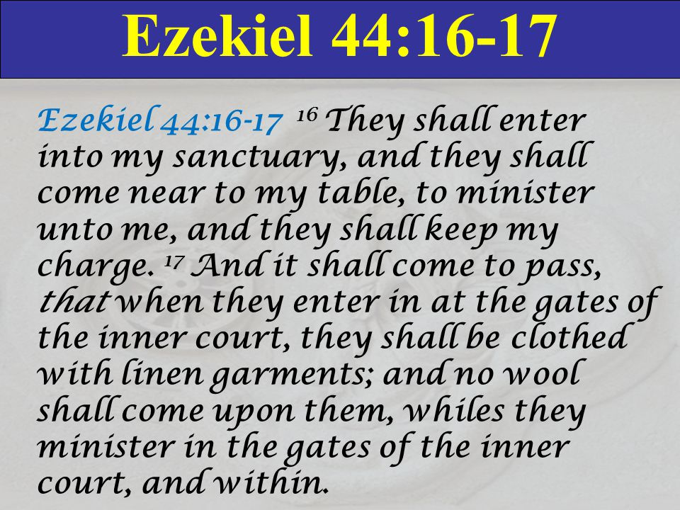 Ezekiel 44:16-17 Ezekiel 44:16-17 16 They shall enter into my sanctuary, and they shall come near to my table, to minister unto me, and they shall keep my charge.