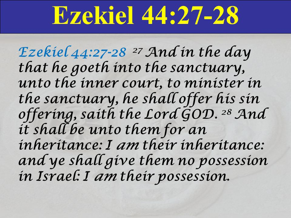 Ezekiel 44:27-28 Ezekiel 44:27-28 27 And in the day that he goeth into the sanctuary, unto the inner court, to minister in the sanctuary, he shall off