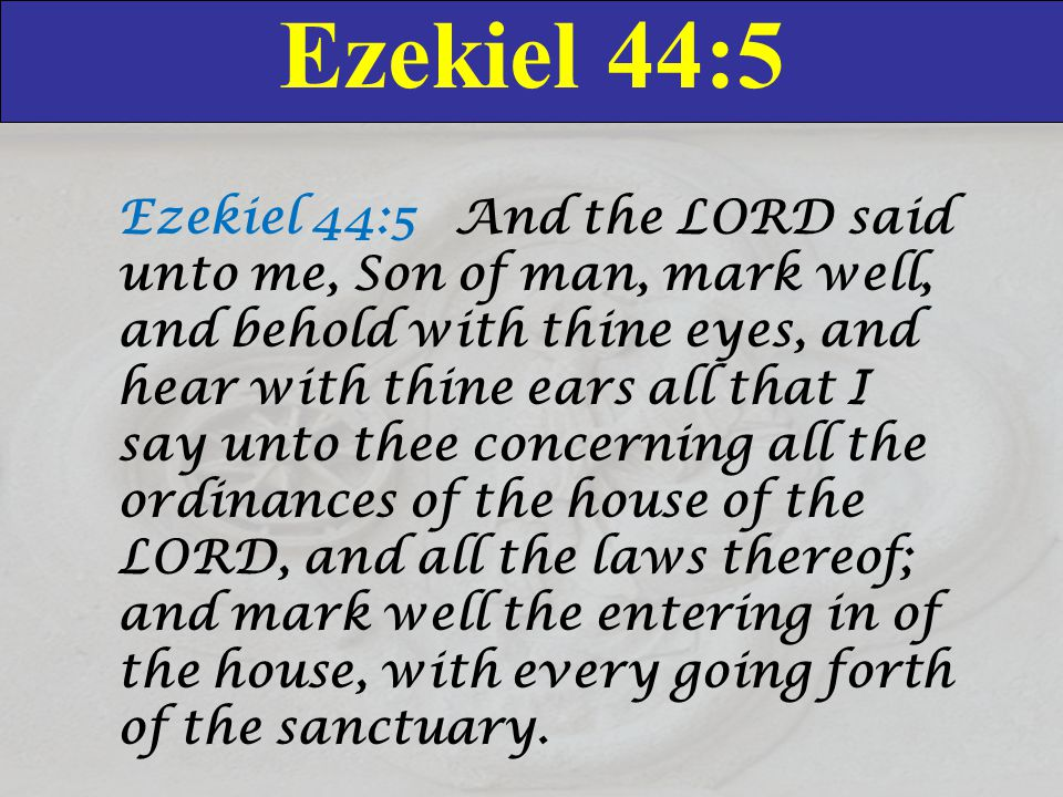 Ezekiel 44:5 Ezekiel 44:5 And the LORD said unto me, Son of man, mark well, and behold with thine eyes, and hear with thine ears all that I say unto thee concerning all the ordinances of the house of the LORD, and all the laws thereof; and mark well the entering in of the house, with every going forth of the sanctuary.
