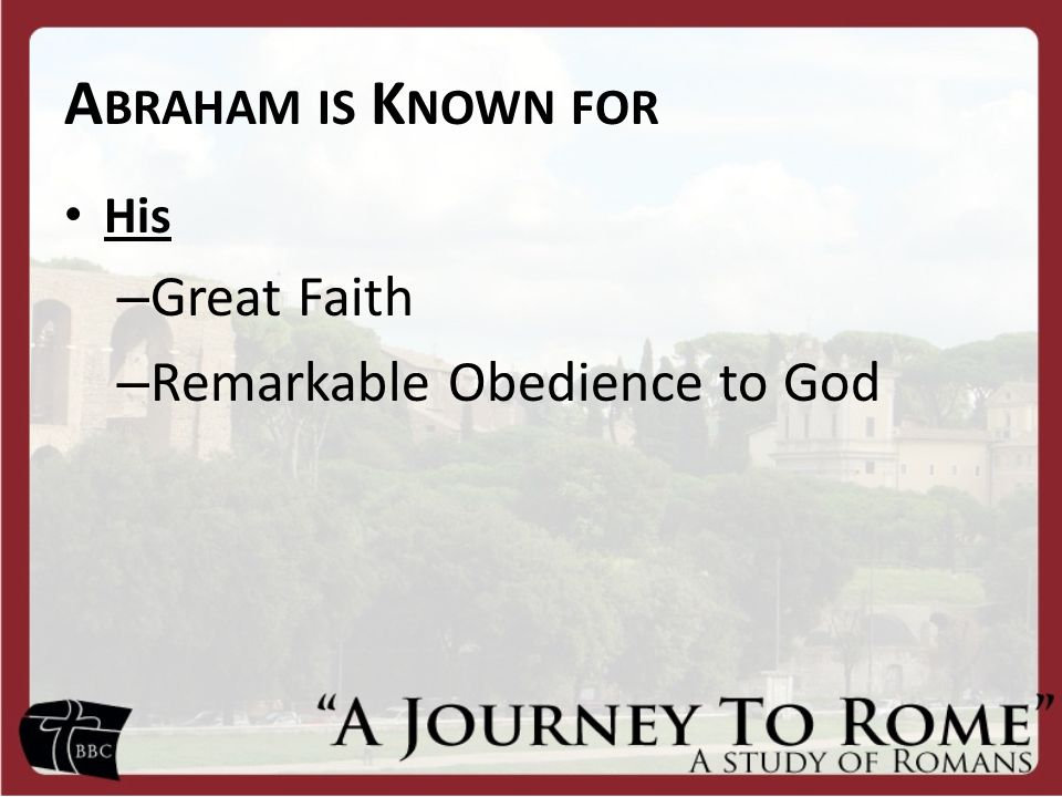 A BRAHAM IS K NOWN FOR His – Great Faith – Remarkable Obedience to God