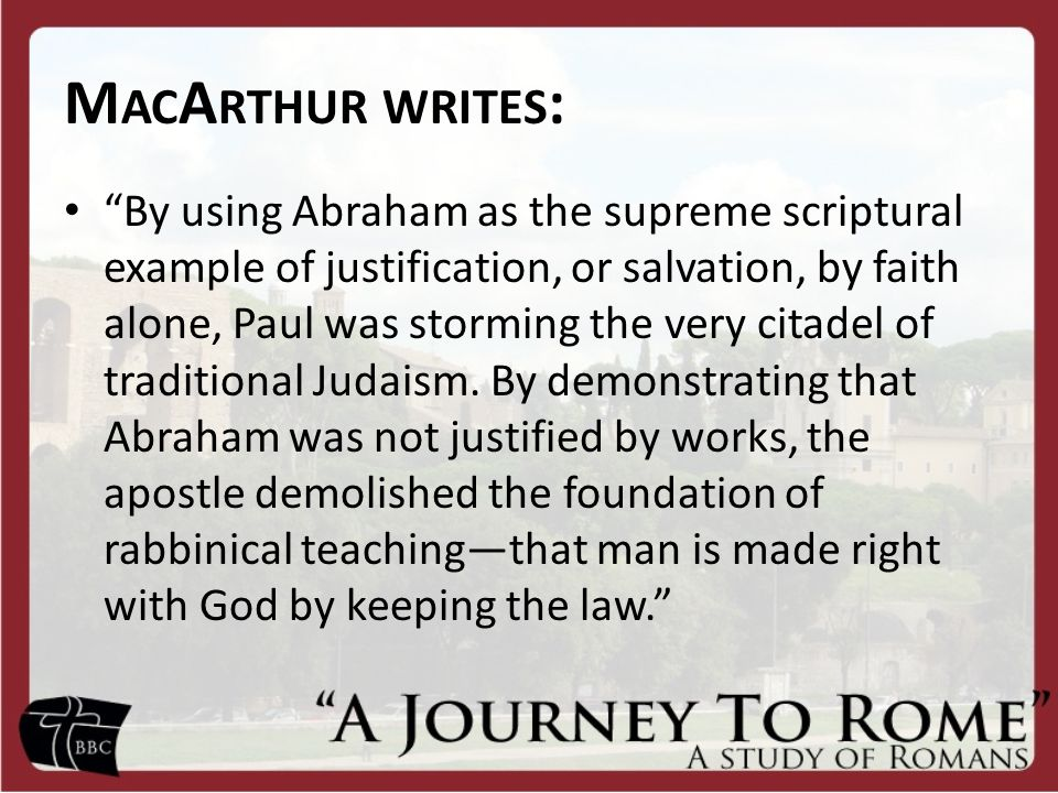"M AC A RTHUR WRITES : ""By using Abraham as the supreme scriptural example of justification, or salvation, by faith alone, Paul was storming the very c"