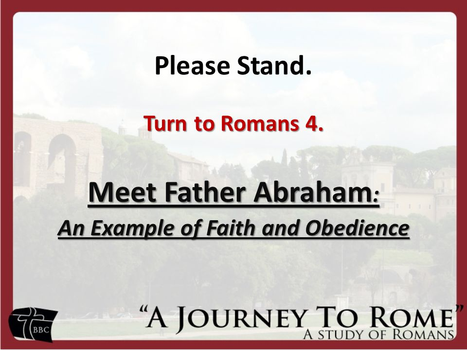 Please Stand. Turn to Romans 4. Meet Father Abraham : An Example of Faith and Obedience