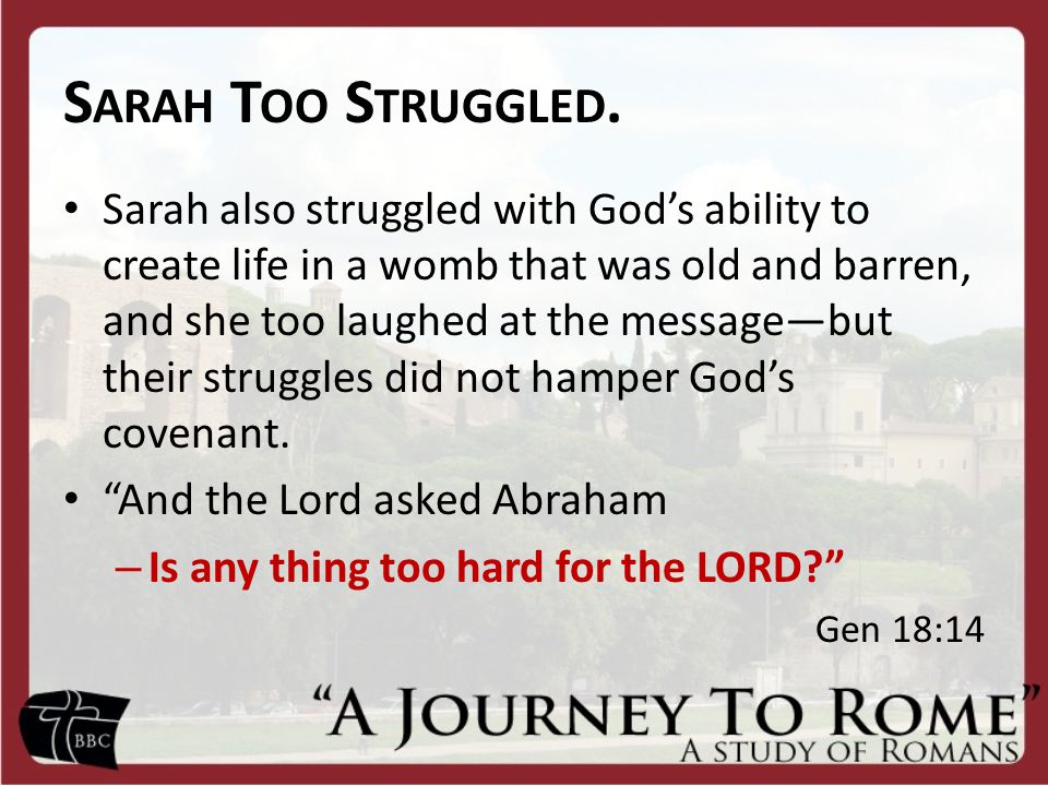 S ARAH T OO S TRUGGLED. Sarah also struggled with God's ability to create life in a womb that was old and barren, and she too laughed at the message—b
