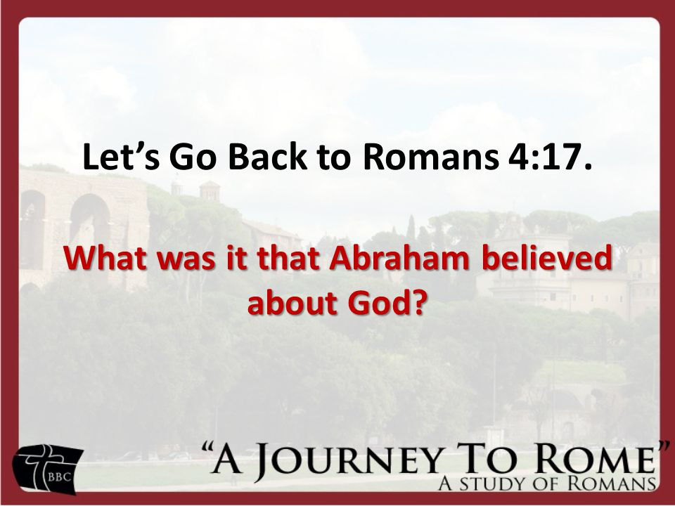 Let's Go Back to Romans 4:17. What was it that Abraham believed about God?