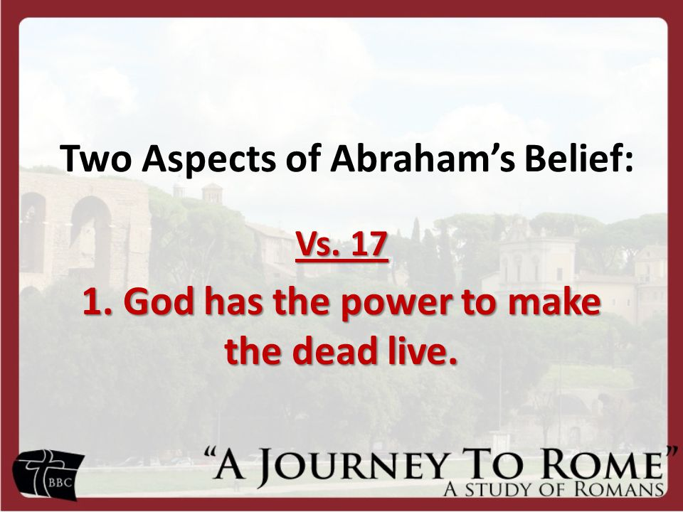 Two Aspects of Abraham's Belief: Vs. 17 1. God has the power to make the dead live.